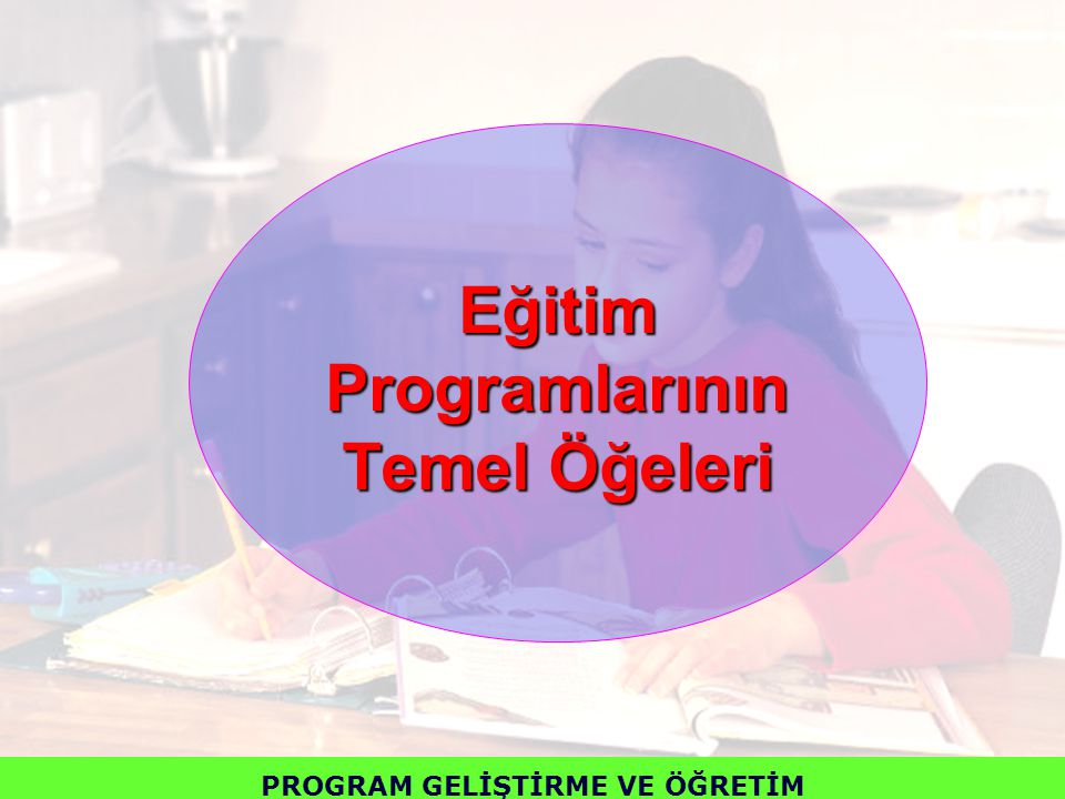 Eğitim Programlarının Temel Öğeleri PROGRAM GELİŞTİRME VE ÖĞRETİM