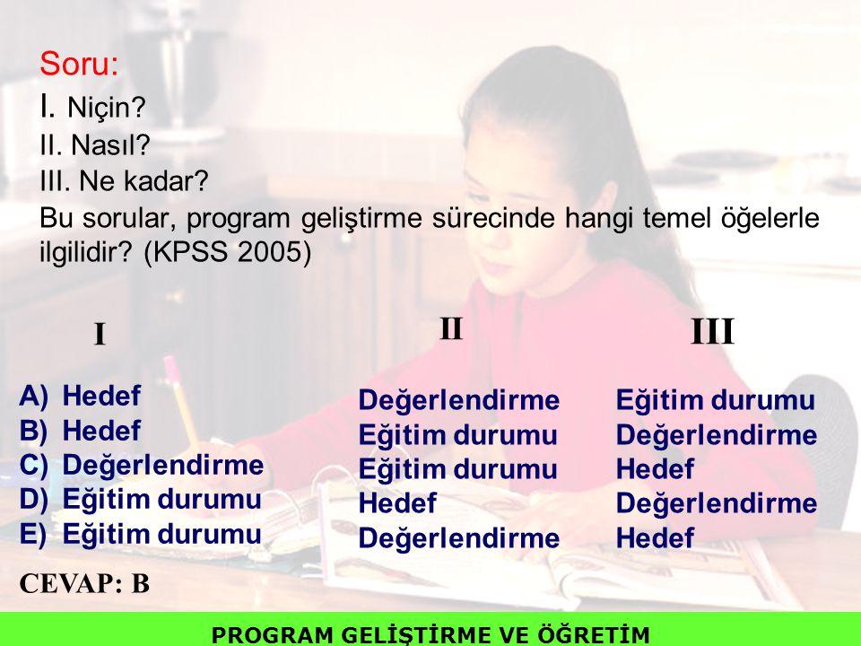 Soru: I. Niçin? II. Nasıl? III. Ne kadar? Bu sorular, program geliştirme sürecinde hangi temel öğelerle ilgilidir? (KPSS 2005) A)Hedef B)Hedef C)Değer