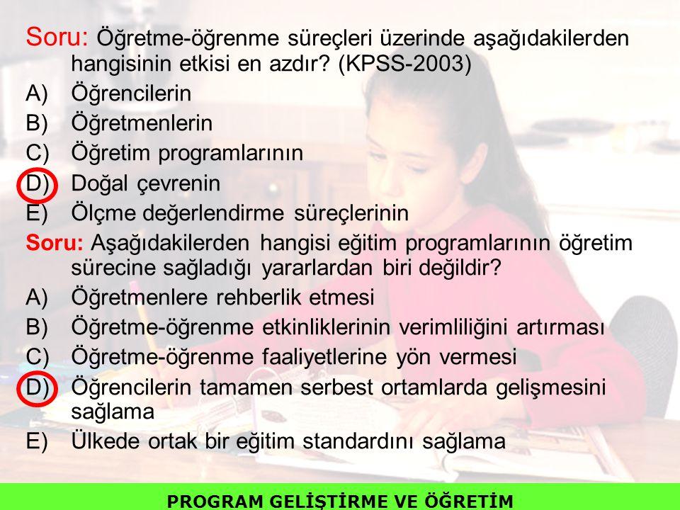 Soru: Öğretme-öğrenme süreçleri üzerinde aşağıdakilerden hangisinin etkisi en azdır? (KPSS-2003) A)Öğrencilerin B)Öğretmenlerin C)Öğretim programların
