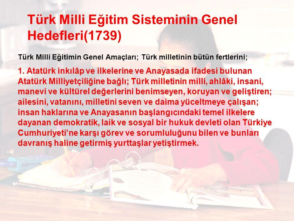 Türk Milli Eğitim Sisteminin Genel Hedefleri(1739) Türk Milli Eğitimin Genel Amaçları; Türk milletinin bütün fertlerini; Atatürk inkılâp ve ilkelerine