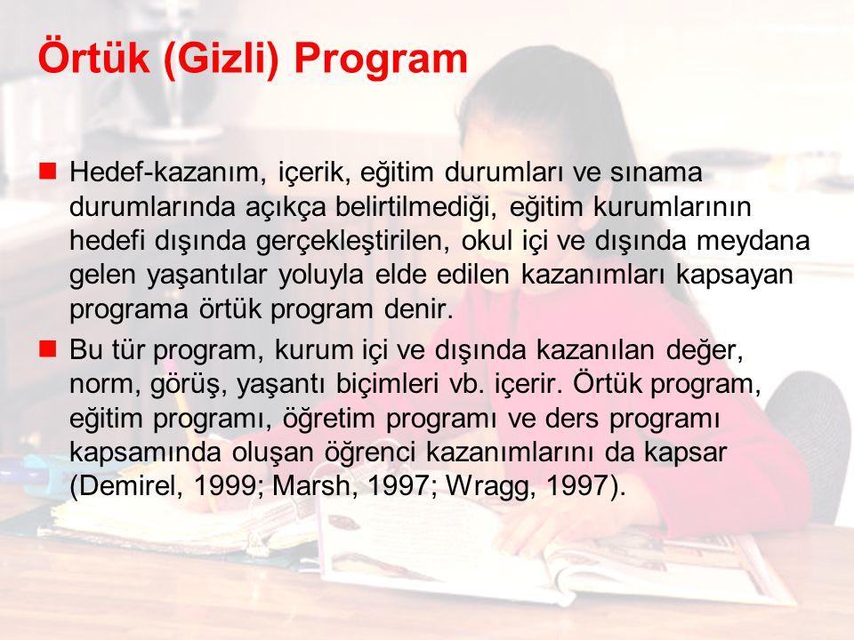 Örtük (Gizli) Program Hedef-kazanım, içerik, eğitim durumları ve sınama durumlarında açıkça belirtilmediği, eğitim kurumlarının hedefi dışında gerçekleştirilen, okul içi ve dışında meydana gelen yaşantılar yoluyla elde edilen kazanımları kapsayan programa örtük program denir.