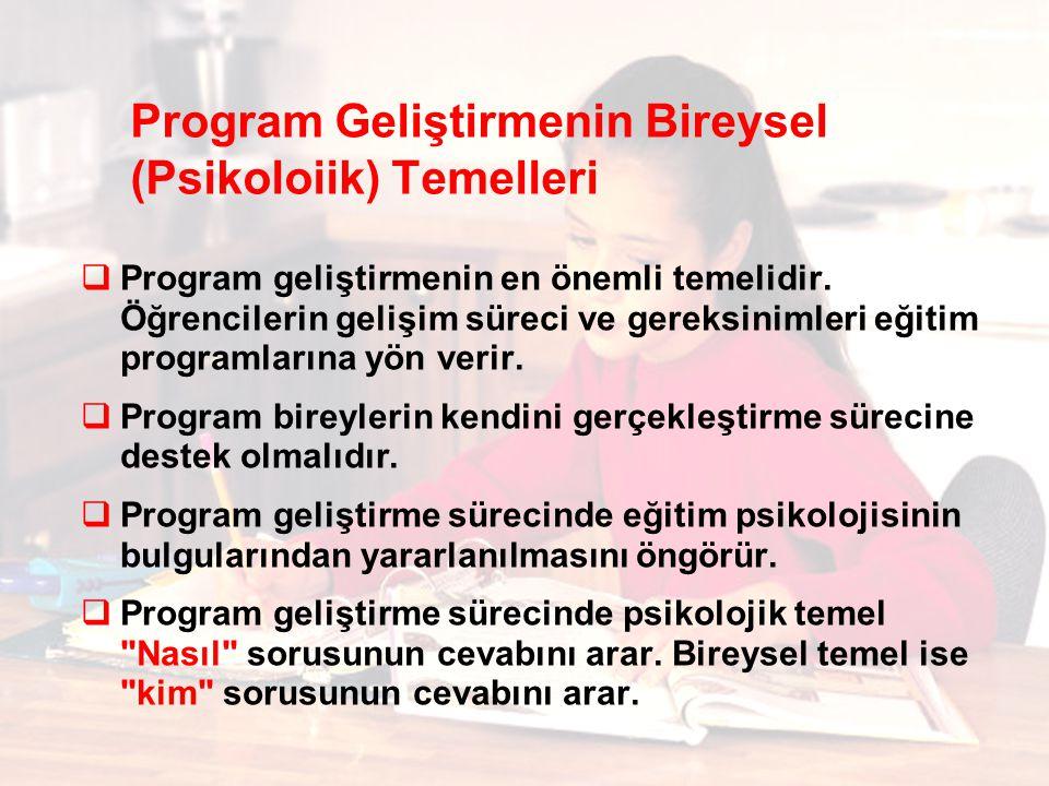 Program Geliştirmenin Bireysel (Psikoloiik) Temelleri  Program geliştirmenin en önemli temelidir. Öğrencilerin gelişim süreci ve gereksinimleri eğiti