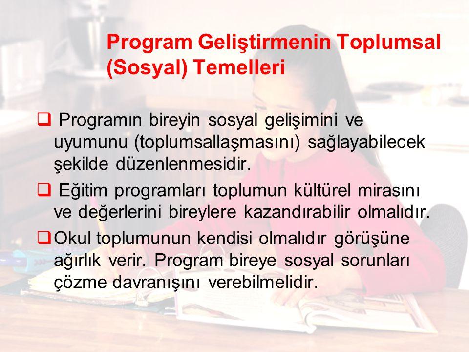 Program Geliştirmenin Toplumsal (Sosyal) Temelleri  Programın bireyin sosyal gelişimini ve uyumunu (toplumsallaşmasını) sağlayabilecek şekilde düzenl