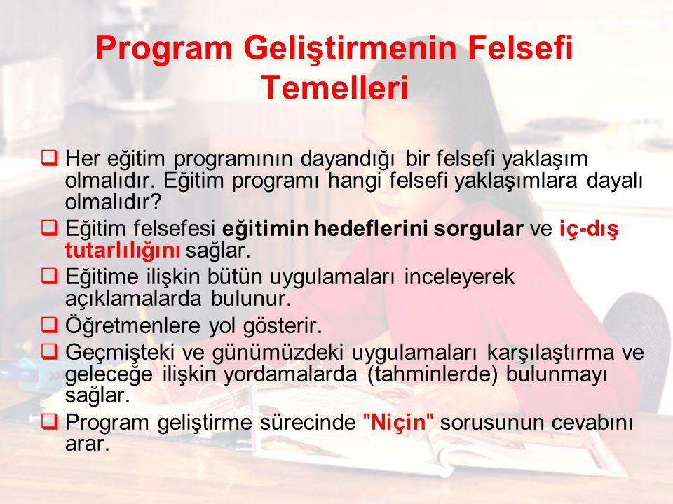 Program Geliştirmenin Felsefi Temelleri  Her eğitim programının dayandığı bir felsefi yaklaşım olmalıdır. Eğitim programı hangi felsefi yaklaşımlara