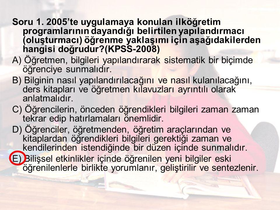 Soru 1. 2005'te uygulamaya konulan ilköğretim programlarının dayandığı belirtilen yapılandırmacı (oluşturmacı) öğrenme yaklaşımı için aşağıdakilerden