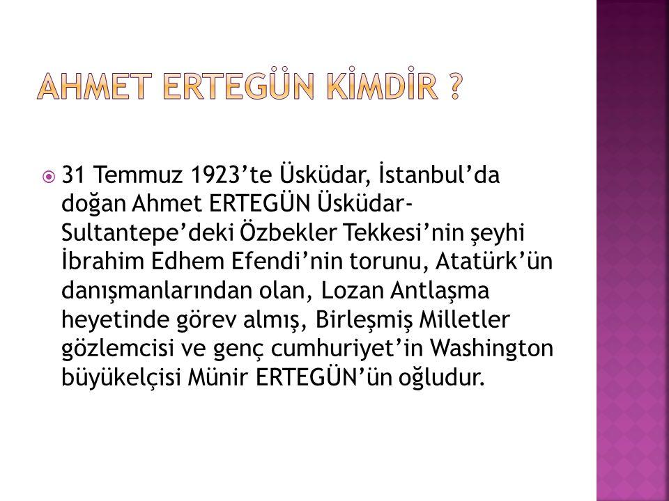  31 Temmuz 1923'te Üsküdar, İstanbul'da doğan Ahmet ERTEGÜN Üsküdar- Sultantepe'deki Özbekler Tekkesi'nin şeyhi İbrahim Edhem Efendi'nin torunu, Atat