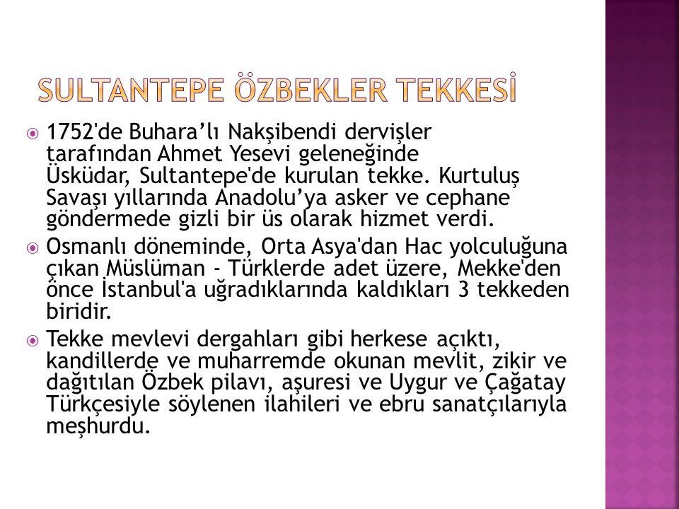  1752'de Buhara'lı Nakşibendi dervişler tarafından Ahmet Yesevi geleneğinde Üsküdar, Sultantepe'de kurulan tekke. Kurtuluş Savaşı yıllarında Anadolu'