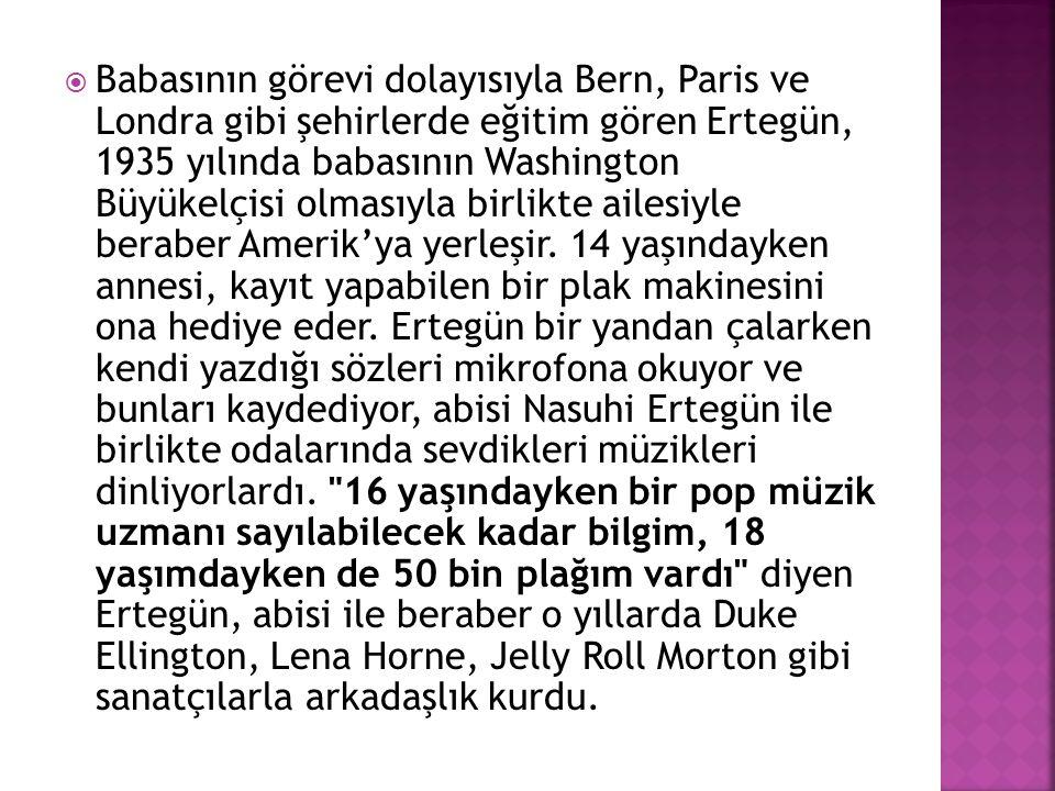  Babasının görevi dolayısıyla Bern, Paris ve Londra gibi şehirlerde eğitim gören Ertegün, 1935 yılında babasının Washington Büyükelçisi olmasıyla bir