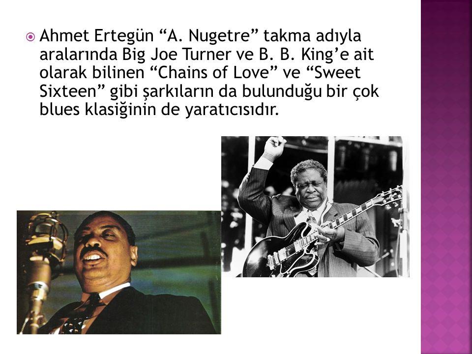 """ Ahmet Ertegün """"A. Nugetre"""" takma adıyla aralarında Big Joe Turner ve B. B. King'e ait olarak bilinen """"Chains of Love"""" ve """"Sweet Sixteen"""" gibi şarkıl"""