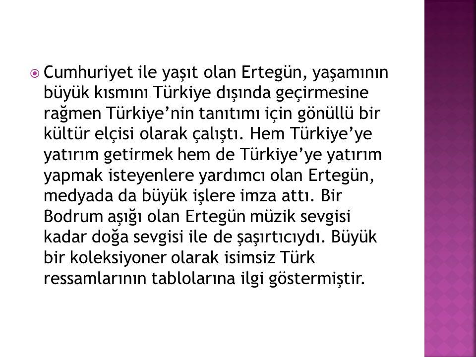  Cumhuriyet ile yaşıt olan Ertegün, yaşamının büyük kısmını Türkiye dışında geçirmesine rağmen Türkiye'nin tanıtımı için gönüllü bir kültür elçisi ol