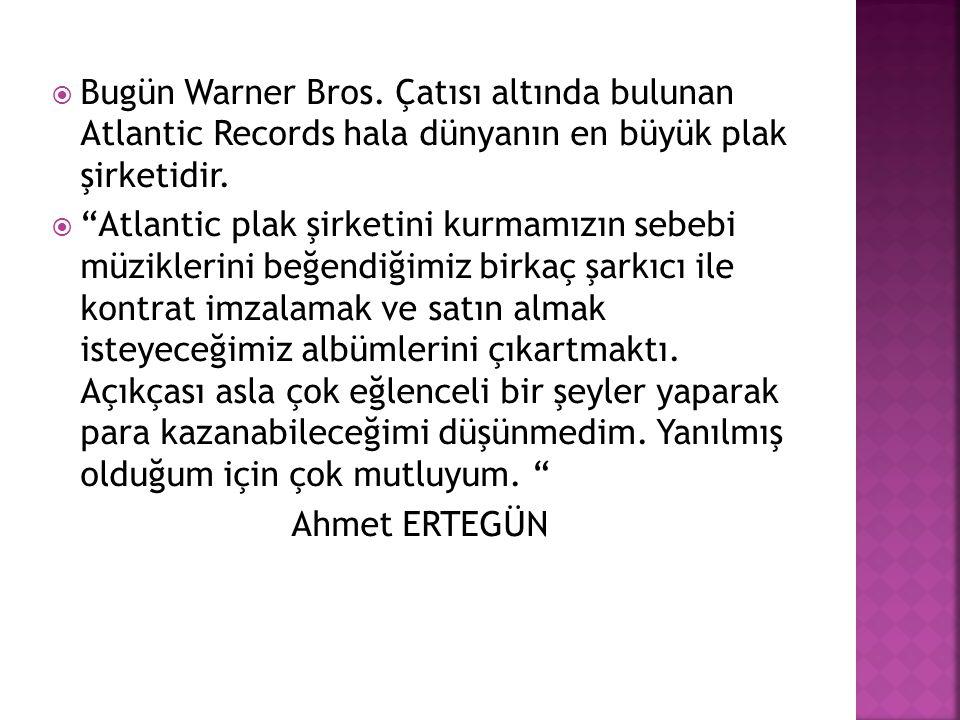 """ Bugün Warner Bros. Çatısı altında bulunan Atlantic Records hala dünyanın en büyük plak şirketidir.  """"Atlantic plak şirketini kurmamızın sebebi müzi"""