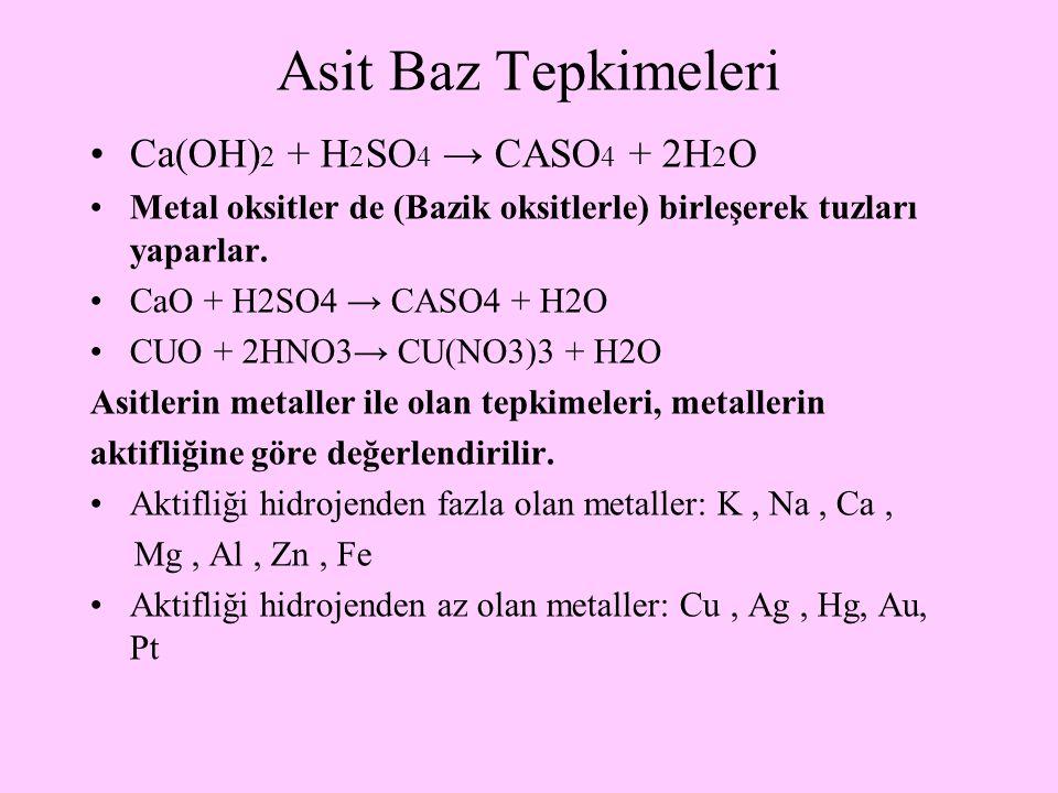 Asit Baz Tepkimeleri Ca(OH) 2 + H 2 SO 4 → CASO 4 + 2H 2 O Metal oksitler de (Bazik oksitlerle) birleşerek tuzları yaparlar. CaO + H2SO4 → CASO4 + H2O