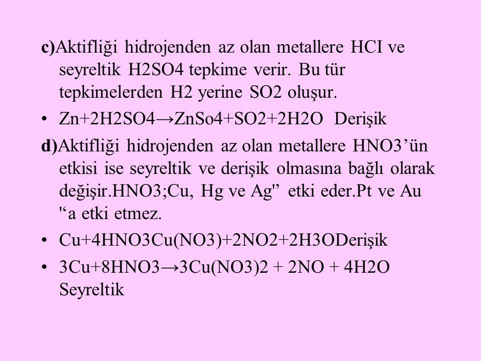 c)Aktifliği hidrojenden az olan metallere HCI ve seyreltik H2SO4 tepkime verir. Bu tür tepkimelerden H2 yerine SO2 oluşur. Zn+2H2SO4→ZnSo4+SO2+2H2O De