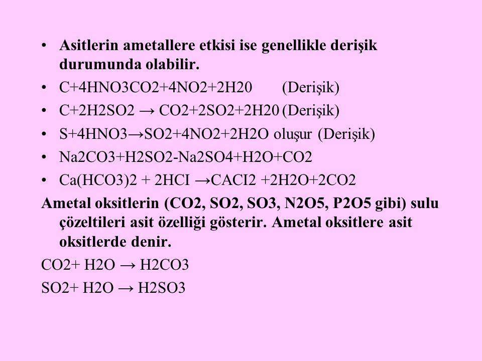 Asitlerin ametallere etkisi ise genellikle derişik durumunda olabilir. C+4HNO3CO2+4NO2+2H20(Derişik) C+2H2SO2 → CO2+2SO2+2H20(Derişik) S+4HNO3→SO2+4NO
