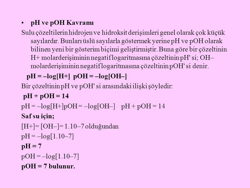 pH ve pOH Kavramı Sulu çözeltilerin hidrojen ve hidroksit derişimleri genel olarak çok küçük sayılardır. Bunları üslü sayılarla göstermek yerine pH ve