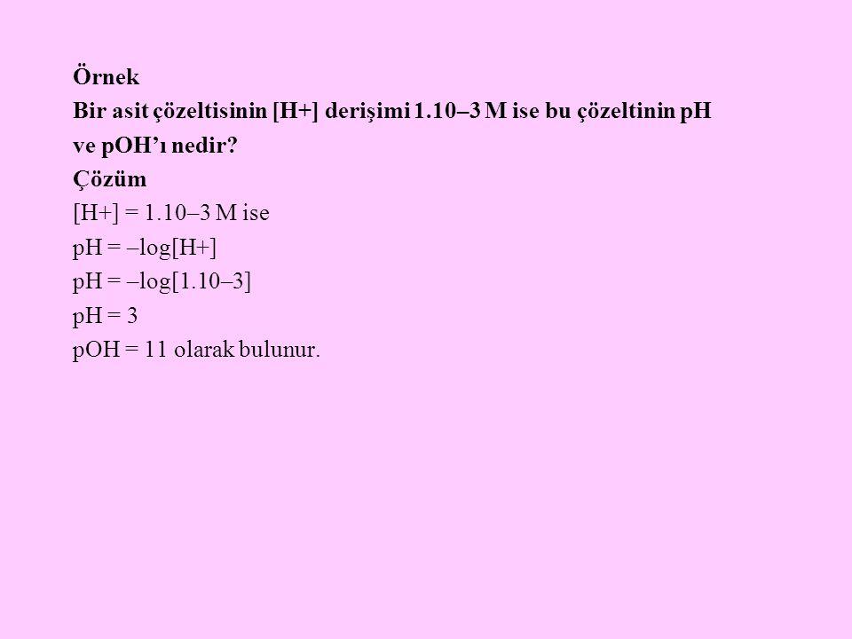 Örnek Bir asit çözeltisinin [H+] derişimi 1.10–3 M ise bu çözeltinin pH ve pOH'ı nedir? Çözüm [H+] = 1.10–3 M ise pH = –log[H+] pH = –log[1.10–3] pH =