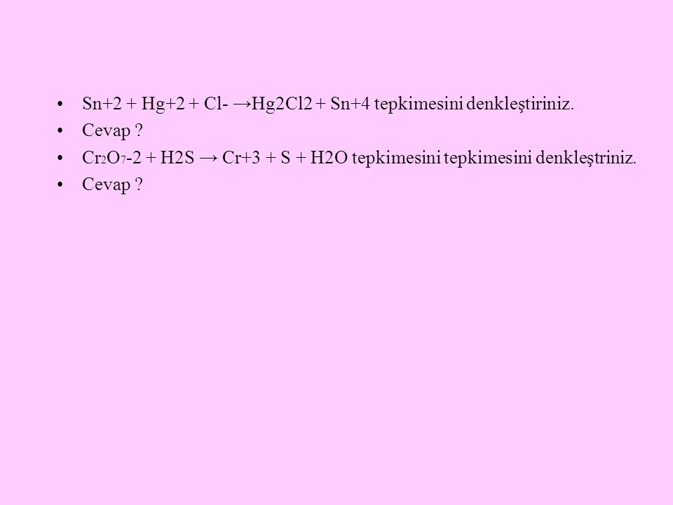 Sn+2 + Hg+2 + Cl- →Hg2Cl2 + Sn+4 tepkimesini denkleştiriniz. Cevap ? Cr 2 O 7 -2 + H2S → Cr+3 + S + H2O tepkimesini tepkimesini denkleştriniz. Cevap ?