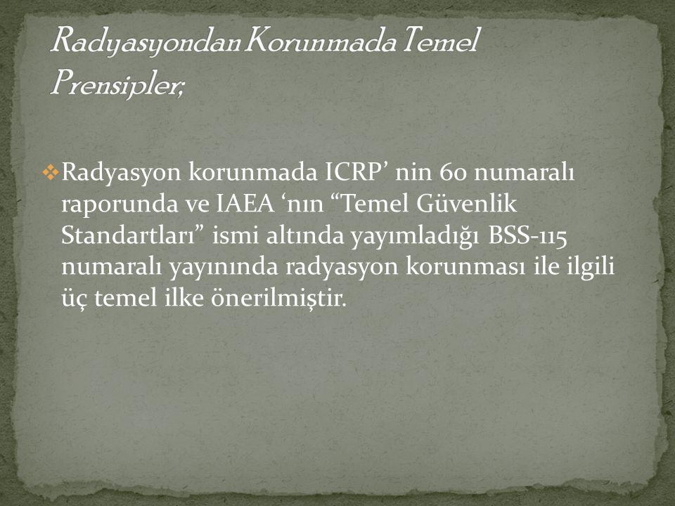 """ Radyasyon korunmada ICRP' nin 60 numaralı raporunda ve IAEA 'nın """"Temel Güvenlik Standartları"""" ismi altında yayımladığı BSS-115 numaralı yayınında r"""