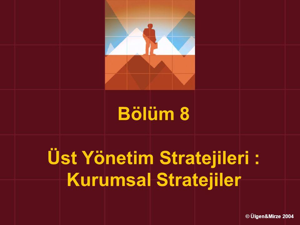 Bölüm 8 Üst Yönetim Stratejileri : Kurumsal Stratejiler © Ülgen&Mirze 2004