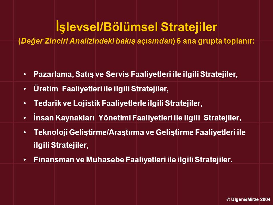 İşlevsel/Bölümsel Stratejiler (Değer Zinciri Analizindeki bakış açısından) 6 ana grupta toplanır: Pazarlama, Satış ve Servis Faaliyetleri ile ilgili Stratejiler, Üretim Faaliyetleri ile ilgili Stratejiler, Tedarik ve Lojistik Faaliyetlerle ilgili Stratejiler, İnsan Kaynakları Yönetimi Faaliyetleri ile ilgili Stratejiler, Teknoloji Geliştirme/Araştırma ve Geliştirme Faaliyetleri ile ilgili Stratejiler, Finansman ve Muhasebe Faaliyetleri ile ilgili Stratejiler.