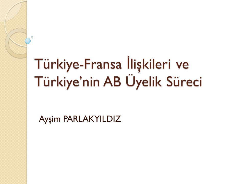 Türkiye-Fransa İ lişkileri ve Türkiye'nin AB Üyelik Süreci Ayşim PARLAKYILDIZ
