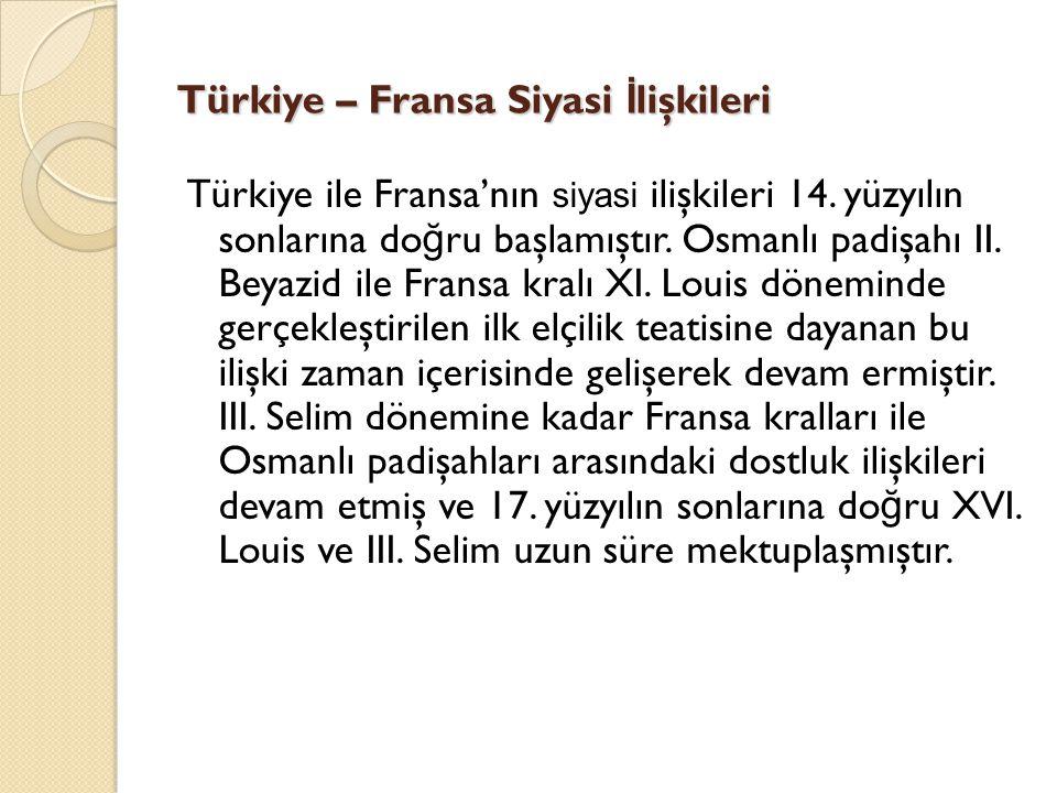 Türkiye – Fransa Siyasi İ lişkileri Türkiye ile Fransa'nın siyasi ilişkileri 14. yüzyılın sonlarına do ğ ru başlamıştır. Osmanlı padişahı II. Beyazid