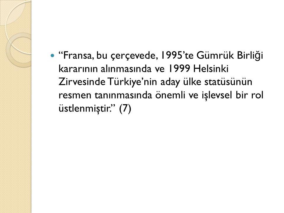 """""""Fransa, bu çerçevede, 1995'te Gümrük Birli ğ i kararının alınmasında ve 1999 Helsinki Zirvesinde Türkiye'nin aday ülke statüsünün resmen tanınmasında"""