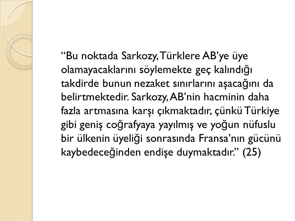 """""""Bu noktada Sarkozy, Türklere AB'ye üye olamayacaklarını söylemekte geç kalındı ğ ı takdirde bunun nezaket sınırlarını aşaca ğ ını da belirtmektedir."""