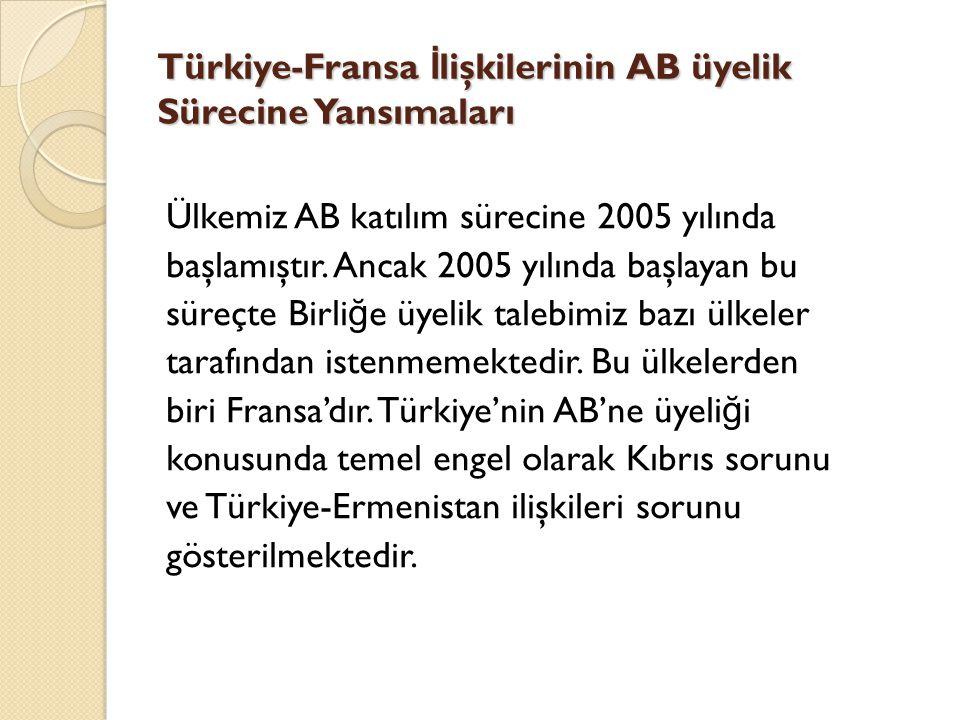 Türkiye-Fransa İ lişkilerinin AB üyelik Sürecine Yansımaları Ülkemiz AB katılım sürecine 2005 yılında başlamıştır. Ancak 2005 yılında başlayan bu süre