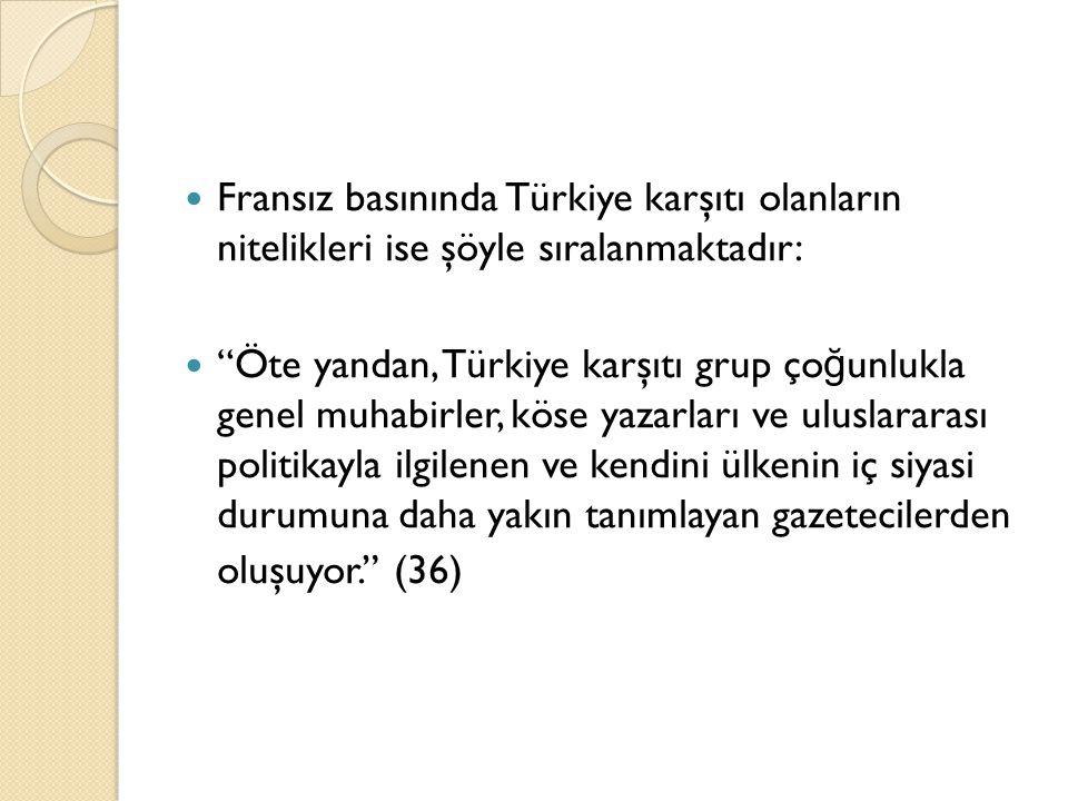 """Fransız basınında Türkiye karşıtı olanların nitelikleri ise şöyle sıralanmaktadır: """"Öte yandan, Türkiye karşıtı grup ço ğ unlukla genel muhabirler, kö"""