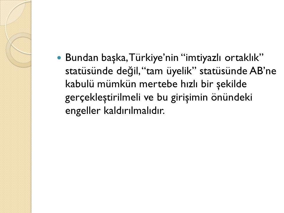 """Bundan başka, Türkiye'nin """"imtiyazlı ortaklık"""" statüsünde de ğ il, """"tam üyelik"""" statüsünde AB'ne kabulü mümkün mertebe hızlı bir şekilde gerçekleştiri"""