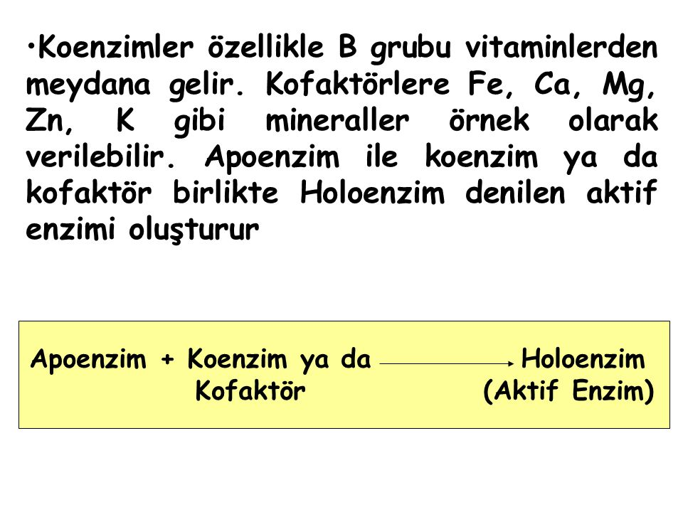 Koenzimler özellikle B grubu vitaminlerden meydana gelir. Kofaktörlere Fe, Ca, Mg, Zn, K gibi mineraller örnek olarak verilebilir. Apoenzim ile koenzi