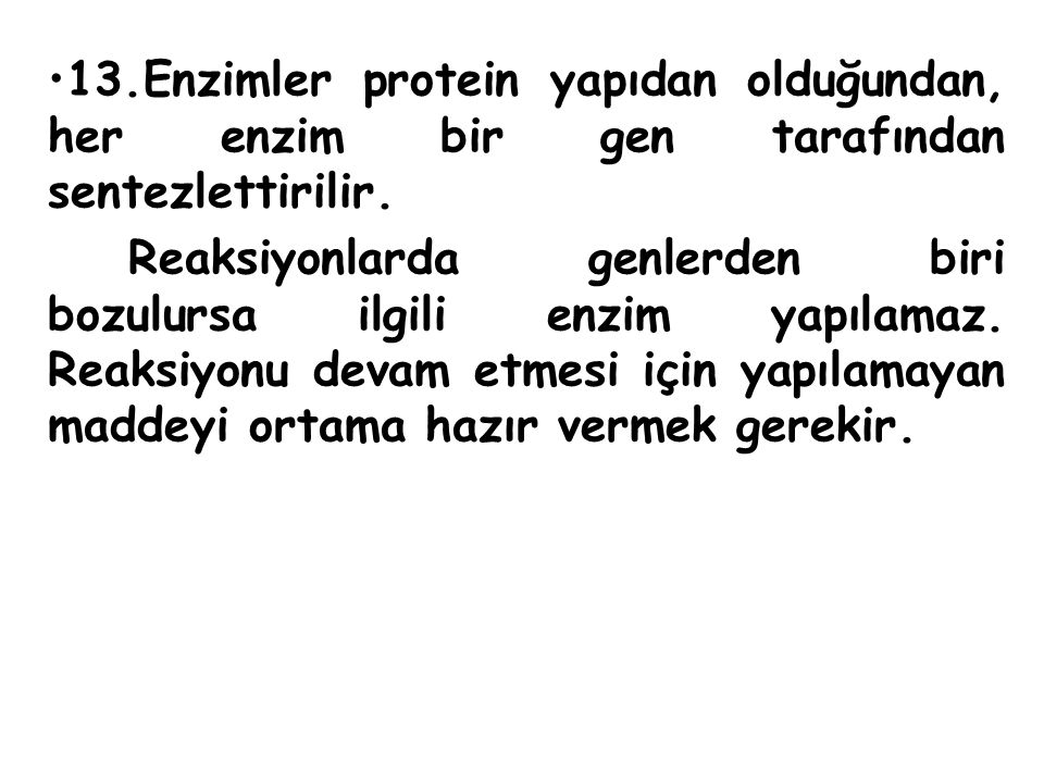 13.Enzimler protein yapıdan olduğundan, her enzim bir gen tarafından sentezlettirilir. Reaksiyonlarda genlerden biri bozulursa ilgili enzim yapılamaz.