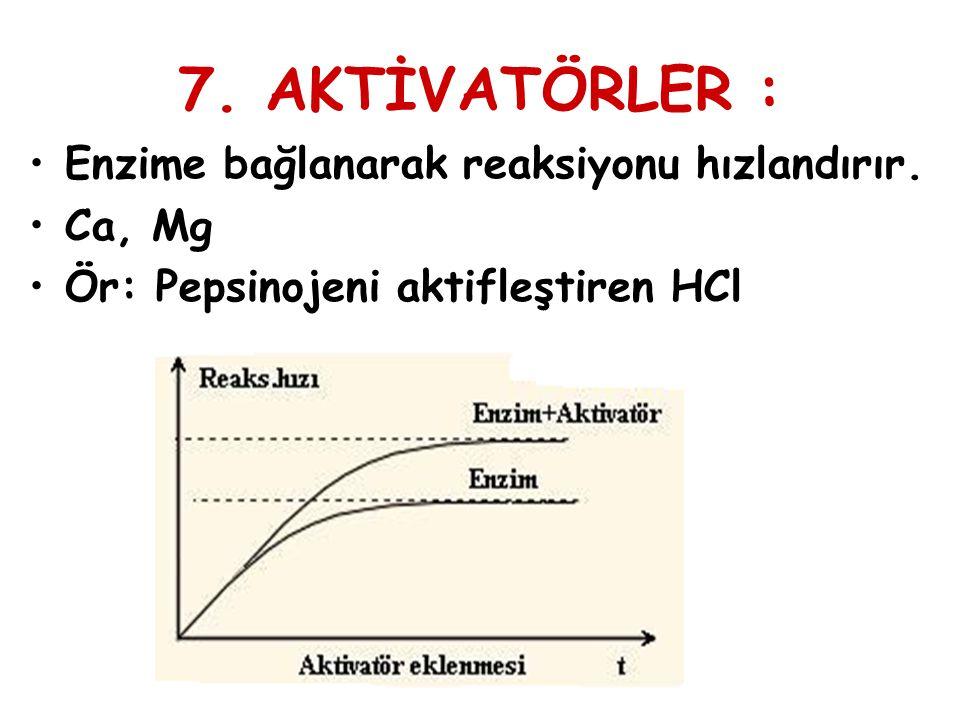 7. AKTİVATÖRLER : Enzime bağlanarak reaksiyonu hızlandırır. Ca, Mg Ör: Pepsinojeni aktifleştiren HCl
