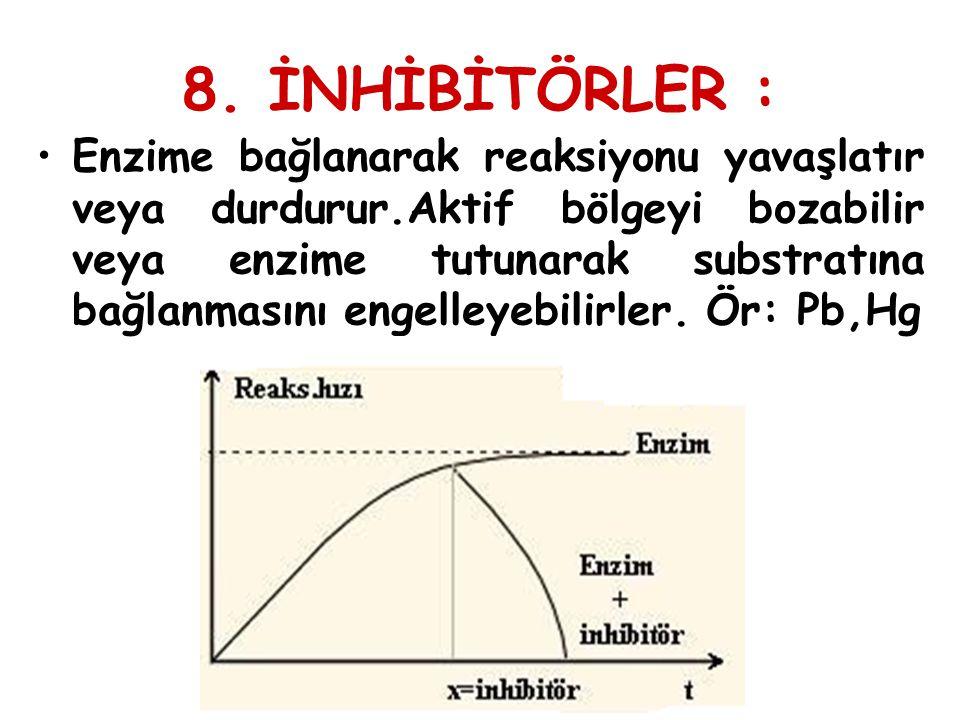 8. İNHİBİTÖRLER : Enzime bağlanarak reaksiyonu yavaşlatır veya durdurur.Aktif bölgeyi bozabilir veya enzime tutunarak substratına bağlanmasını engelle