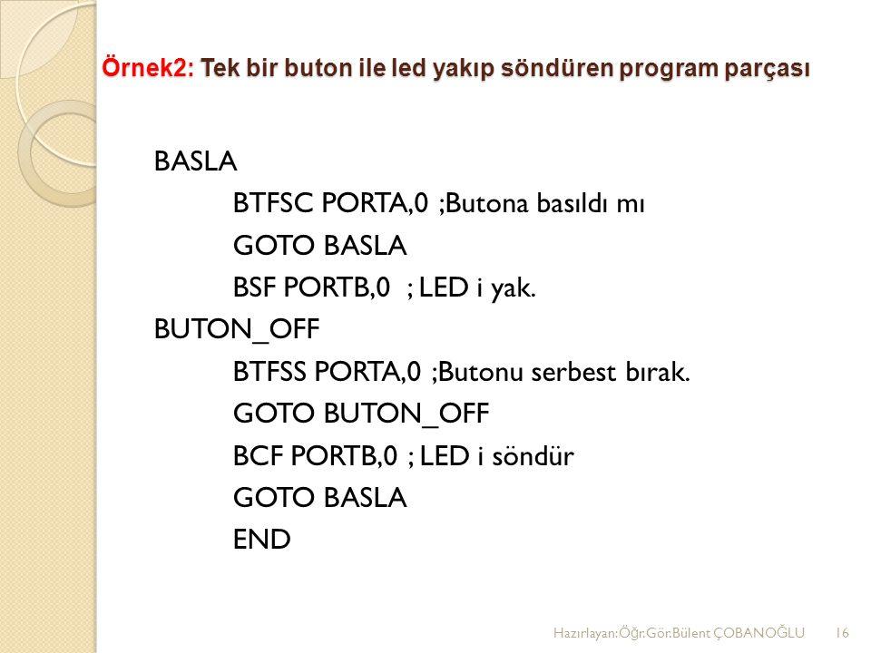 Örnek2: Tek bir buton ile led yakıp söndüren program parçası BASLA BTFSC PORTA,0 ;Butona basıldı mı GOTO BASLA BSF PORTB,0 ; LED i yak.