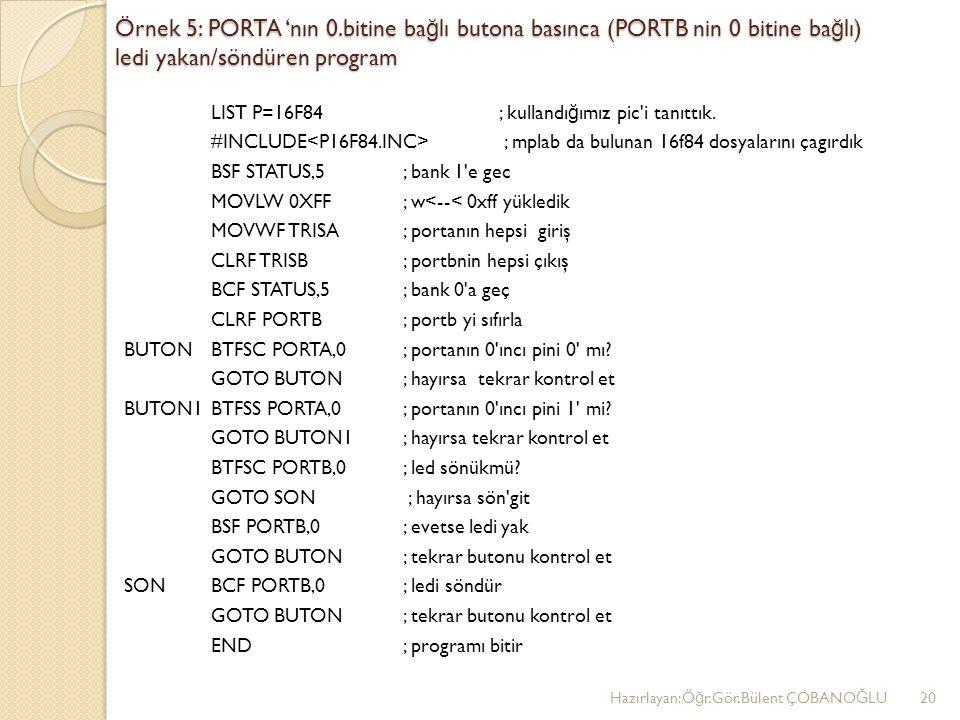Örnek 5: PORTA 'nın 0.bitine ba ğ lı butona basınca (PORTB nin 0 bitine ba ğ lı) ledi yakan/söndüren program LIST P=16F84 ; kullandı ğ ımız pic i tanıttık.