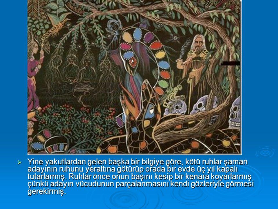  Yine yakutlardan gelen başka bir bilgiye göre, kötü ruhlar şaman adayının ruhunu yeraltına götürüp orada bir evde üç yıl kapalı tutarlarmış. Ruhlar