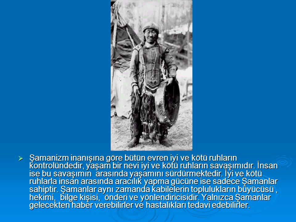  Şamanizm inanışına göre bütün evren iyi ve kötü ruhların kontrolündedir, yaşam bir nevi iyi ve kötü ruhların savaşımıdır. İnsan ise bu savaşımın ara
