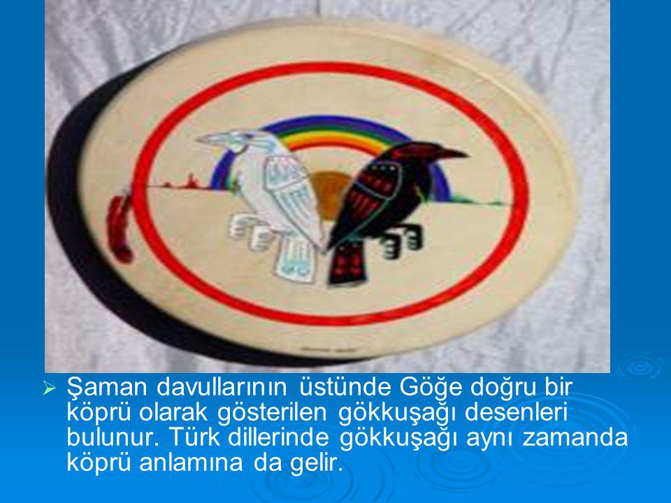   Şaman davullarının üstünde Göğe doğru bir köprü olarak gösterilen gökkuşağı desenleri bulunur. Türk dillerinde gökkuşağı aynı zamanda köprü anlamı