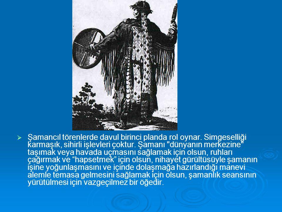   Şamancıl törenlerde davul birinci planda rol oynar. Simgeselliği karmaşık, sihirli işlevleri çoktur. Şamanı