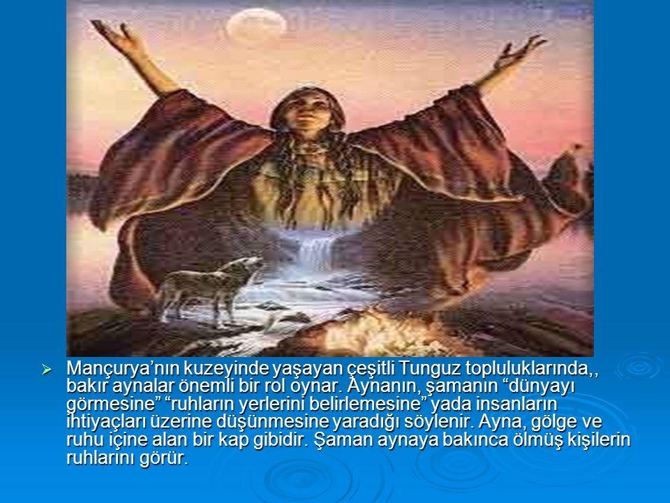 """ Mançurya'nın kuzeyinde yaşayan çeşitli Tunguz topluluklarında,, bakır aynalar önemli bir rol oynar. Aynanın, şamanın """"dünyayı görmesine"""" """"ruhların y"""