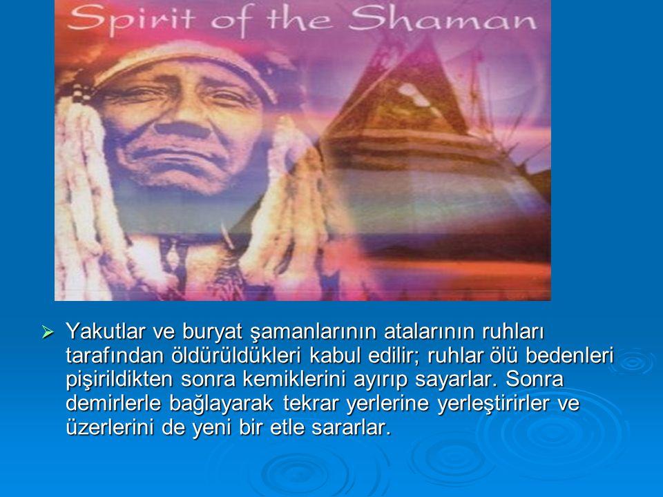  Yakutlar ve buryat şamanlarının atalarının ruhları tarafından öldürüldükleri kabul edilir; ruhlar ölü bedenleri pişirildikten sonra kemiklerini ayır