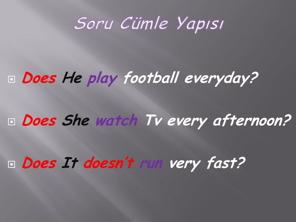  Does He play football everyday?  Does She watch Tv every afternoon?  Does It doesn't run very fast?