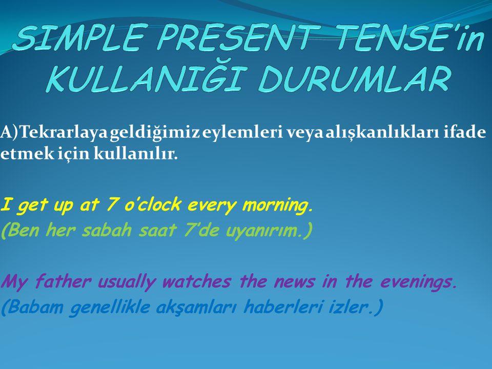 A)Tekrarlaya geldiğimiz eylemleri veya alışkanlıkları ifade etmek için kullanılır. I get up at 7 o'clock every morning. (Ben her sabah saat 7'de uyanı