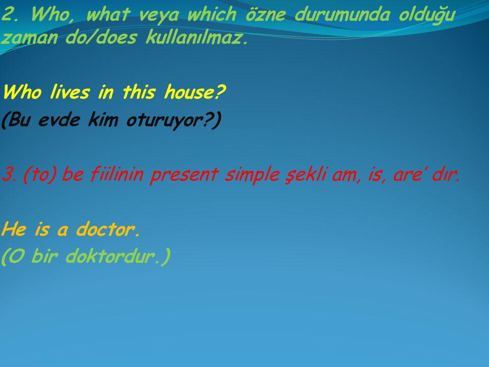 2. Who, what veya which özne durumunda olduğu zaman do/does kullanılmaz. Who lives in this house? (Bu evde kim oturuyor?) 3. (to) be fiilinin present