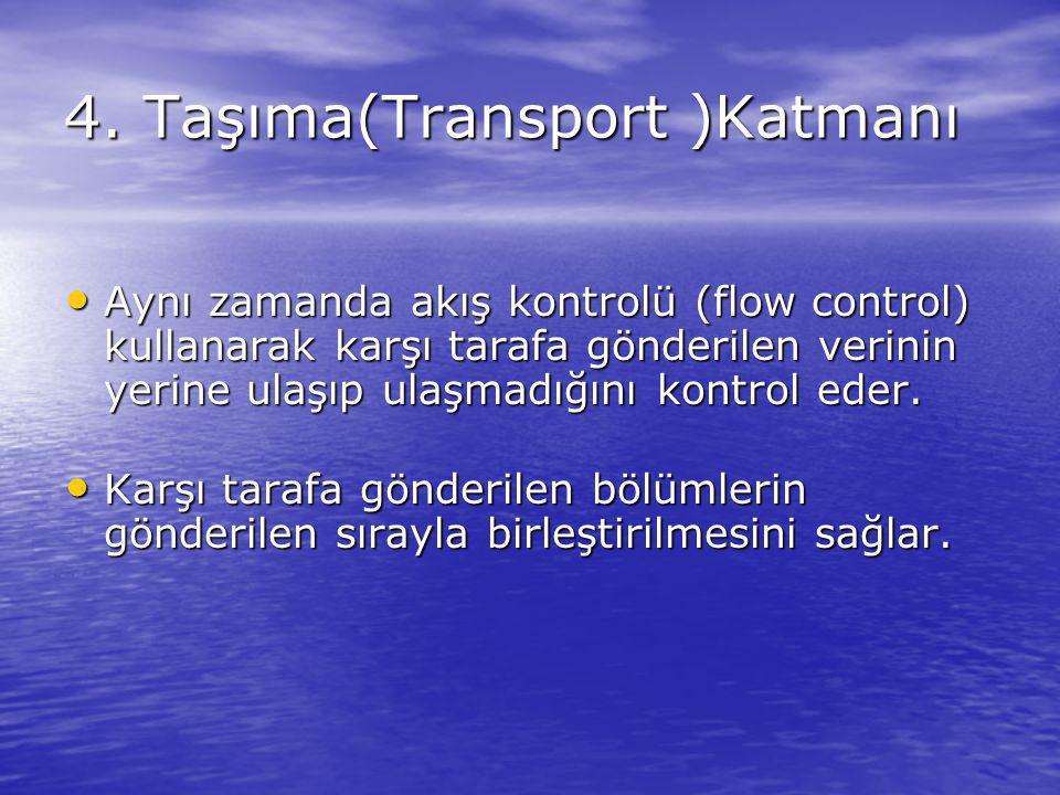 4. Taşıma(Transport )Katmanı Aynı zamanda akış kontrolü (flow control) kullanarak karşı tarafa gönderilen verinin yerine ulaşıp ulaşmadığını kontrol e