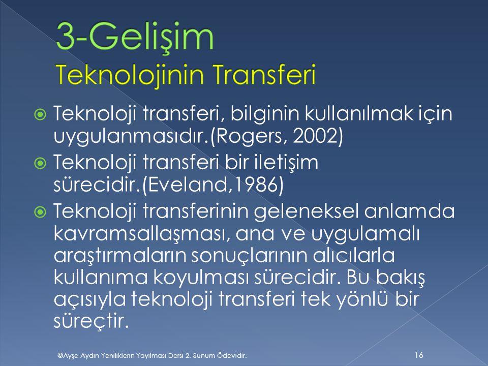  Teknoloji transferi, bilginin kullanılmak için uygulanmasıdır.(Rogers, 2002)  Teknoloji transferi bir iletişim sürecidir.(Eveland,1986)  Teknoloji