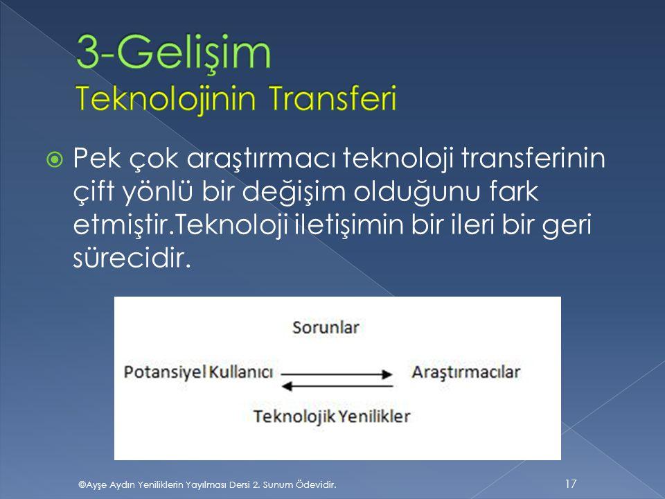  Pek çok araştırmacı teknoloji transferinin çift yönlü bir değişim olduğunu fark etmiştir.Teknoloji iletişimin bir ileri bir geri sürecidir. 17 ©Ayşe