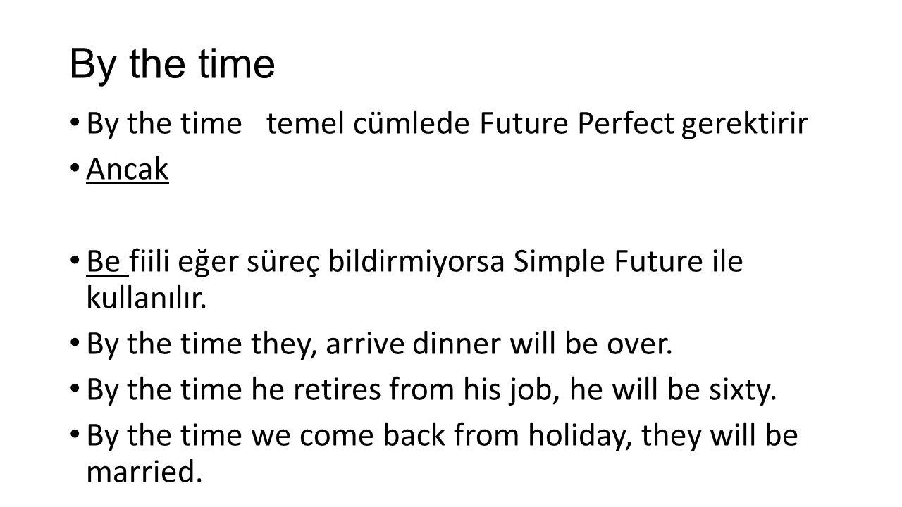 By the time By the time temel cümlede Future Perfect gerektirir Ancak Be fiili eğer süreç bildirmiyorsa Simple Future ile kullanılır.